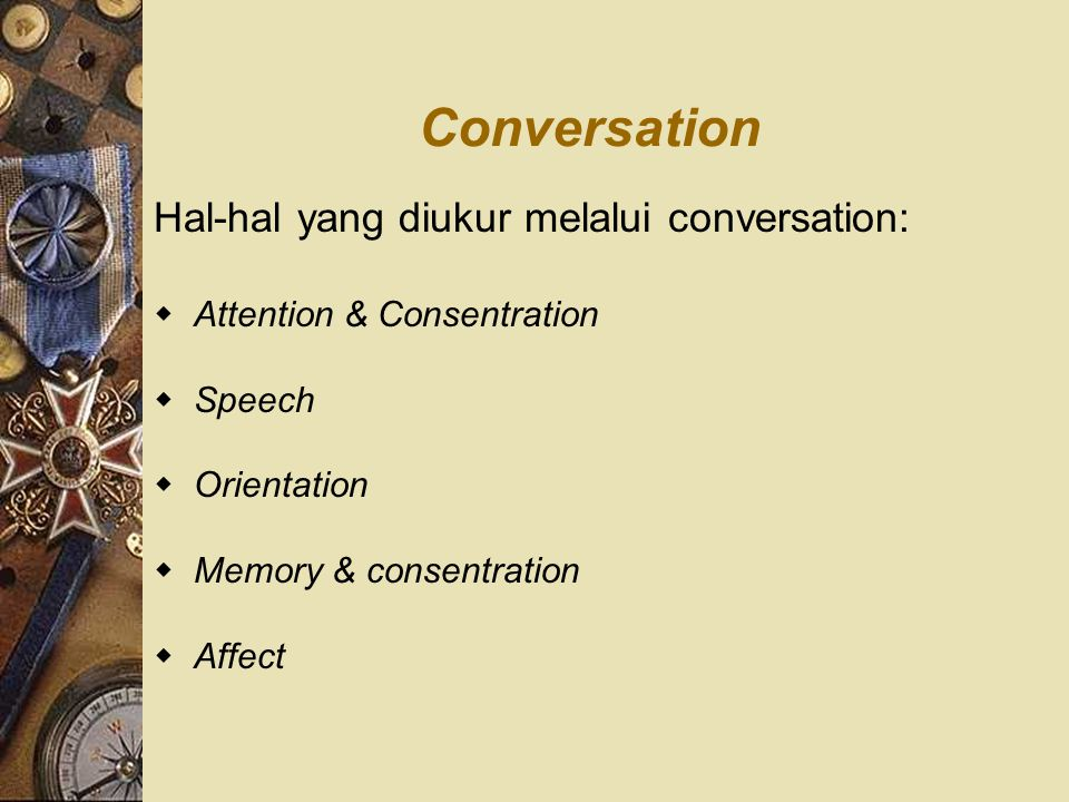 Conversation Hal-hal yang diukur melalui conversation:  Attention & Consentration  Speech  Orientation  Memory & consentration  Affect