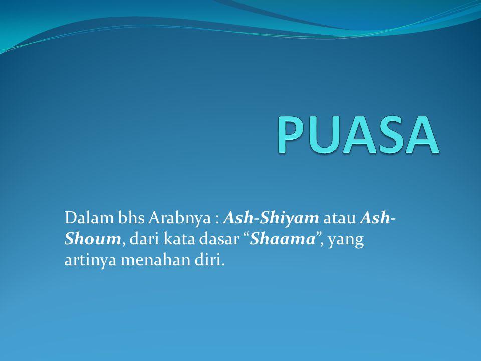 "Dalam bhs Arabnya : Ash-Shiyam atau Ash- Shoum, dari kata dasar ""Shaama"", yang artinya menahan diri."