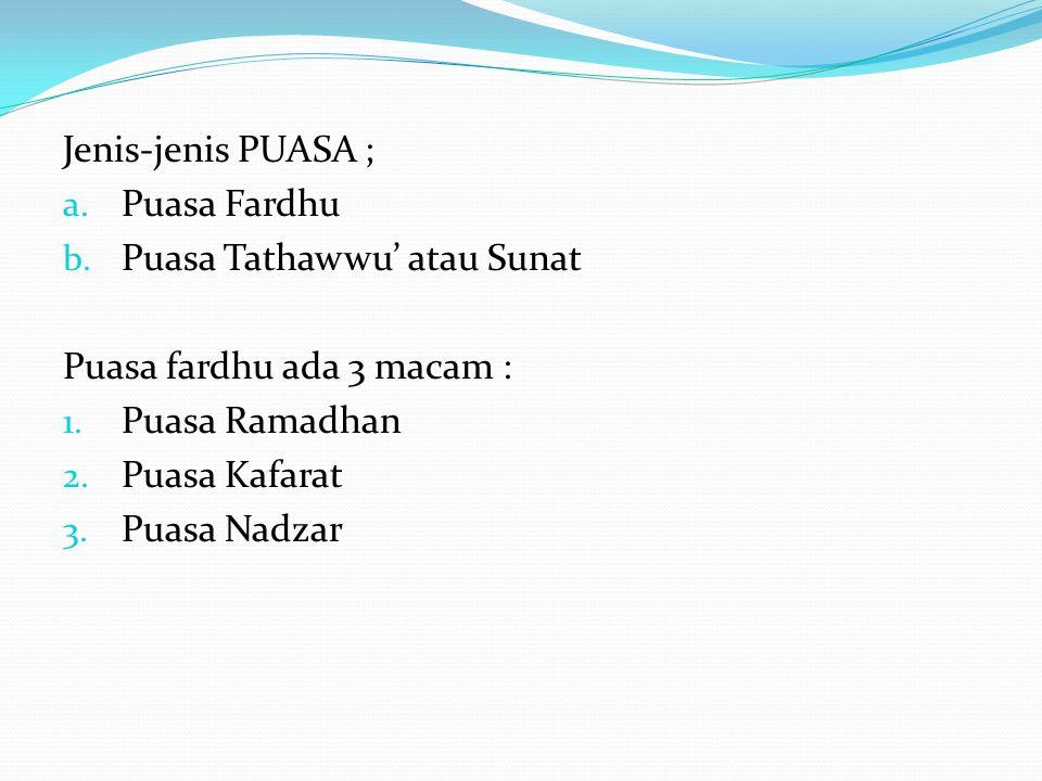 Jenis-jenis PUASA ; a. Puasa Fardhu b. Puasa Tathawwu' atau Sunat Puasa fardhu ada 3 macam : 1. Puasa Ramadhan 2. Puasa Kafarat 3. Puasa Nadzar