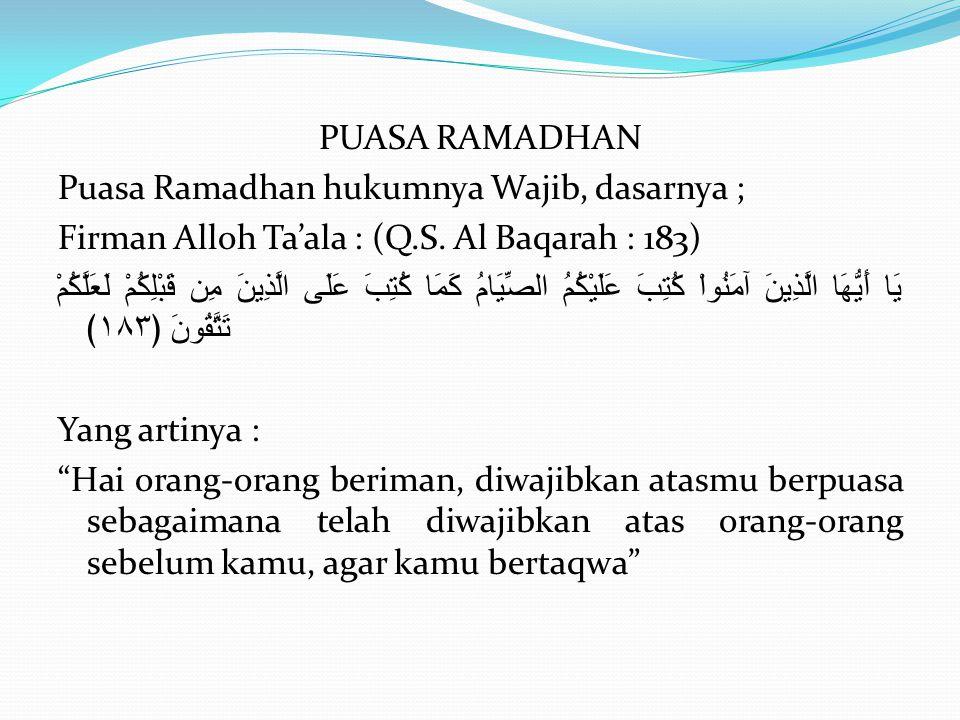 PUASA RAMADHAN Puasa Ramadhan hukumnya Wajib, dasarnya ; Firman Alloh Ta'ala : (Q.S. Al Baqarah : 183) يَا أَيُّهَا الَّذِينَ آمَنُواْ كُتِبَ عَلَيْكُ