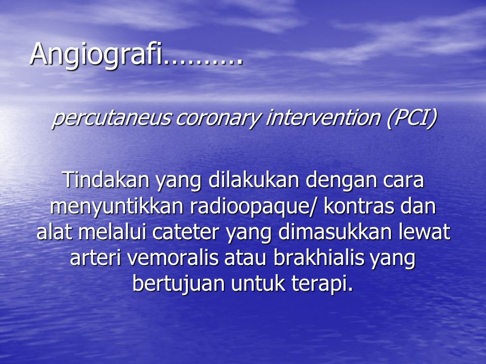 Angiografi………. percutaneus coronary intervention (PCI) Tindakan yang dilakukan dengan cara menyuntikkan radioopaque/ kontras dan alat melalui cateter