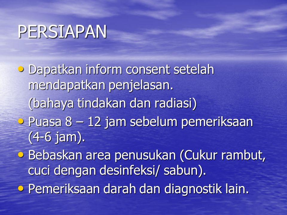 PERSIAPAN Dapatkan inform consent setelah mendapatkan penjelasan. Dapatkan inform consent setelah mendapatkan penjelasan. (bahaya tindakan dan radiasi
