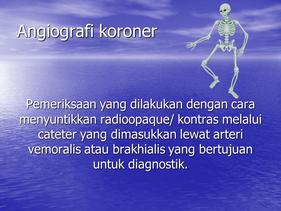 Angiografi koroner Pemeriksaan yang dilakukan dengan cara menyuntikkan radioopaque/ kontras melalui cateter yang dimasukkan lewat arteri vemoralis ata