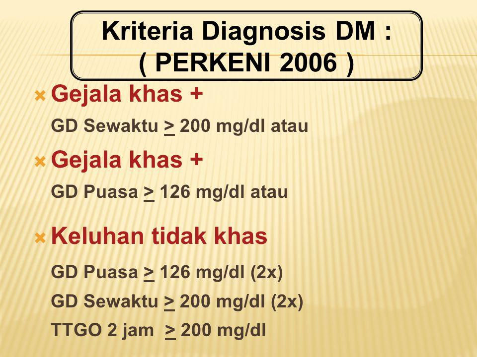  Gejala khas + GD Sewaktu > 200 mg/dl atau  Gejala khas + GD Puasa > 126 mg/dl atau  Keluhan tidak khas GD Puasa > 126 mg/dl (2x) GD Sewaktu > 200 mg/dl (2x) TTGO 2 jam > 200 mg/dl Kriteria Diagnosis DM : ( PERKENI 2006 )