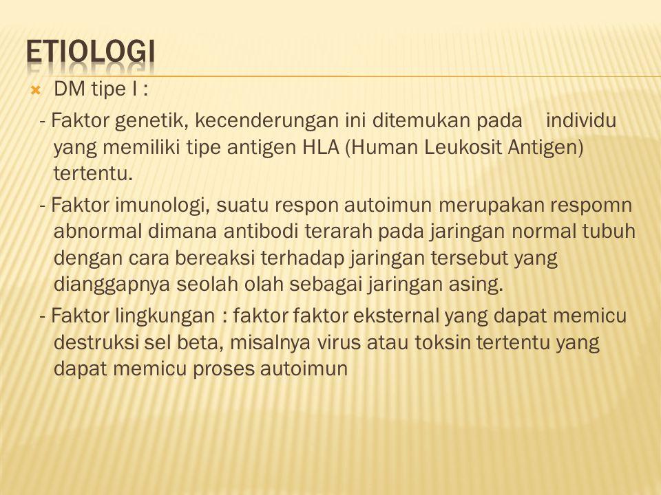  DM tipe I : - Faktor genetik, kecenderungan ini ditemukan pada individu yang memiliki tipe antigen HLA (Human Leukosit Antigen) tertentu.