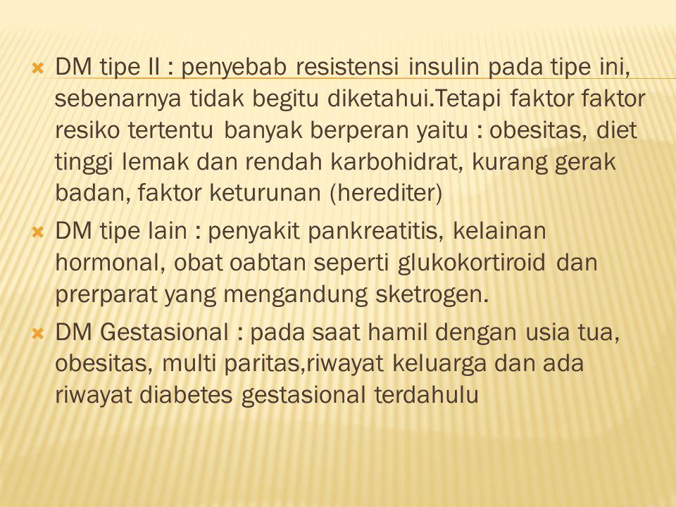  DM tipe II : penyebab resistensi insulin pada tipe ini, sebenarnya tidak begitu diketahui.Tetapi faktor faktor resiko tertentu banyak berperan yaitu : obesitas, diet tinggi lemak dan rendah karbohidrat, kurang gerak badan, faktor keturunan (herediter)  DM tipe lain : penyakit pankreatitis, kelainan hormonal, obat oabtan seperti glukokortiroid dan prerparat yang mengandung sketrogen.