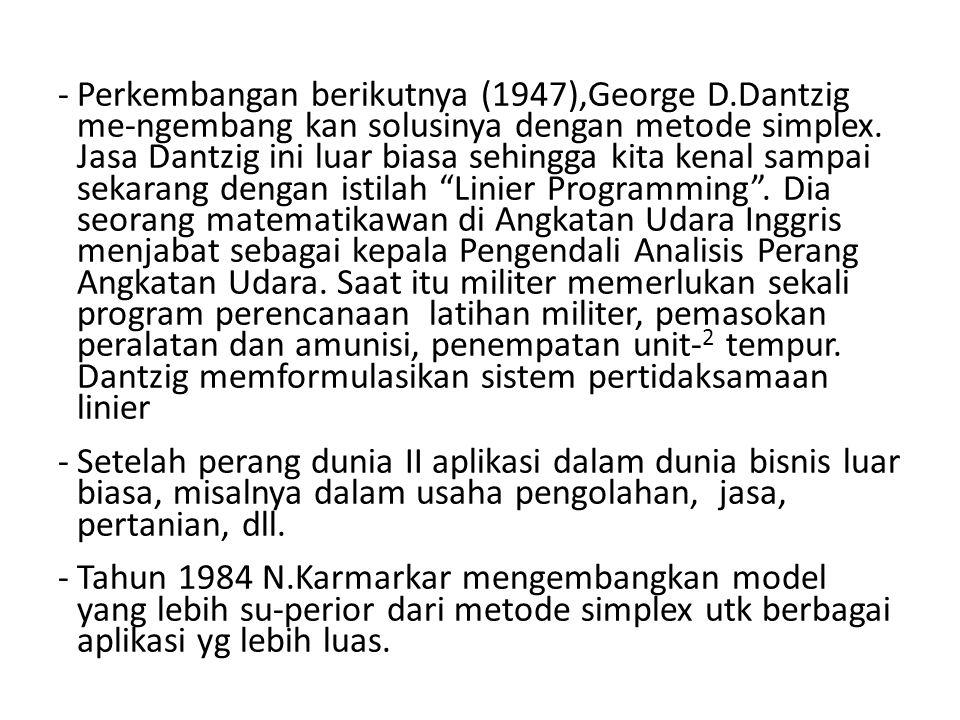 -Perkembangan berikutnya (1947),George D.Dantzig me-ngembang kan solusinya dengan metode simplex. Jasa Dantzig ini luar biasa sehingga kita kenal samp