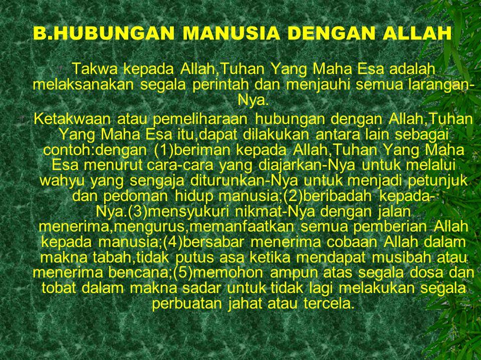 C.HUBUNGAN MANUSIA DENGAN HATI NURANI ATAU DIRINYA SENIDIRI  Hubungan manusia dengan dirinya sendiri disebutkan cara-caranya didalam ayat- ayat takwa dan dicontohkan dengan keteladanan Nabi Muhammad.Dintaranya dengan senantiasa berlaku: (1)sabar,(2)pema'af,(3)adil,(4)ikhlas,(5)ber ani (6)memegang amanah,(7)mawas diri,dan (8)mengembangkan semua sikap yang terkandung dalm akhlak atau budi pekerti yang baik.