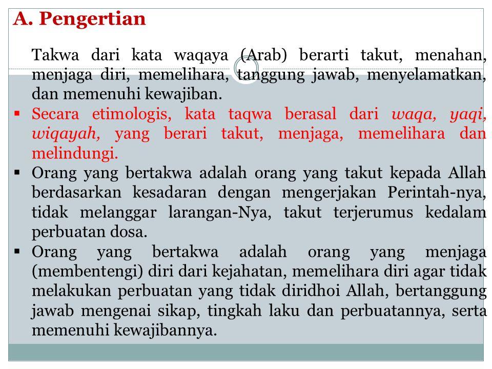 A. Pengertian Takwa dari kata waqaya (Arab) berarti takut, menahan, menjaga diri, memelihara, tanggung jawab, menyelamatkan, dan memenuhi kewajiban. 