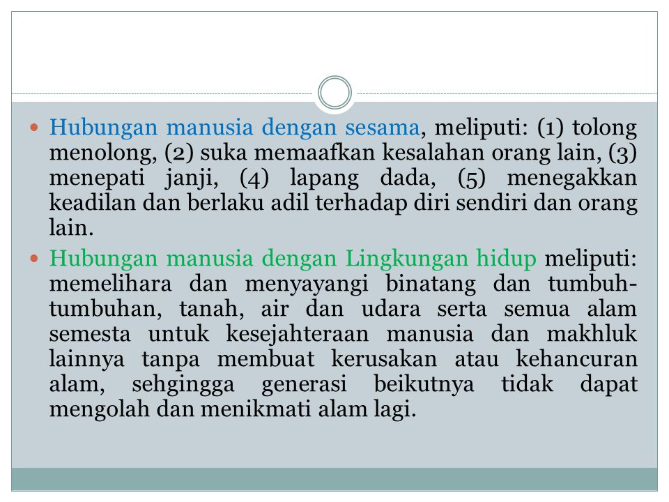 Hubungan manusia dengan sesama, meliputi: (1) tolong menolong, (2) suka memaafkan kesalahan orang lain, (3) menepati janji, (4) lapang dada, (5) meneg