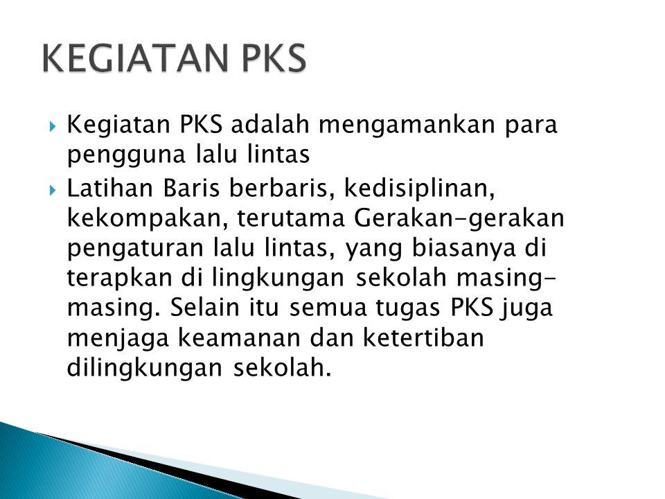  Kegiatan PKS adalah mengamankan para pengguna lalu lintas  Latihan Baris berbaris, kedisiplinan, kekompakan, terutama Gerakan-gerakan pengaturan lalu lintas, yang biasanya di terapkan di lingkungan sekolah masing- masing.