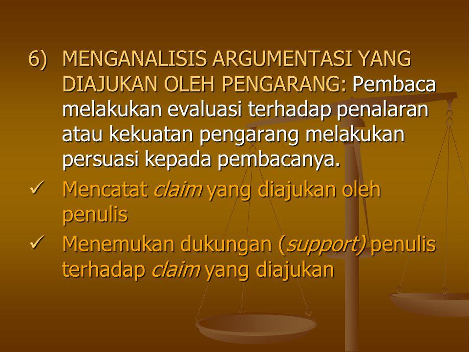 6)MENGANALISIS ARGUMENTASI YANG DIAJUKAN OLEH PENGARANG: Pembaca melakukan evaluasi terhadap penalaran atau kekuatan pengarang melakukan persuasi kepa
