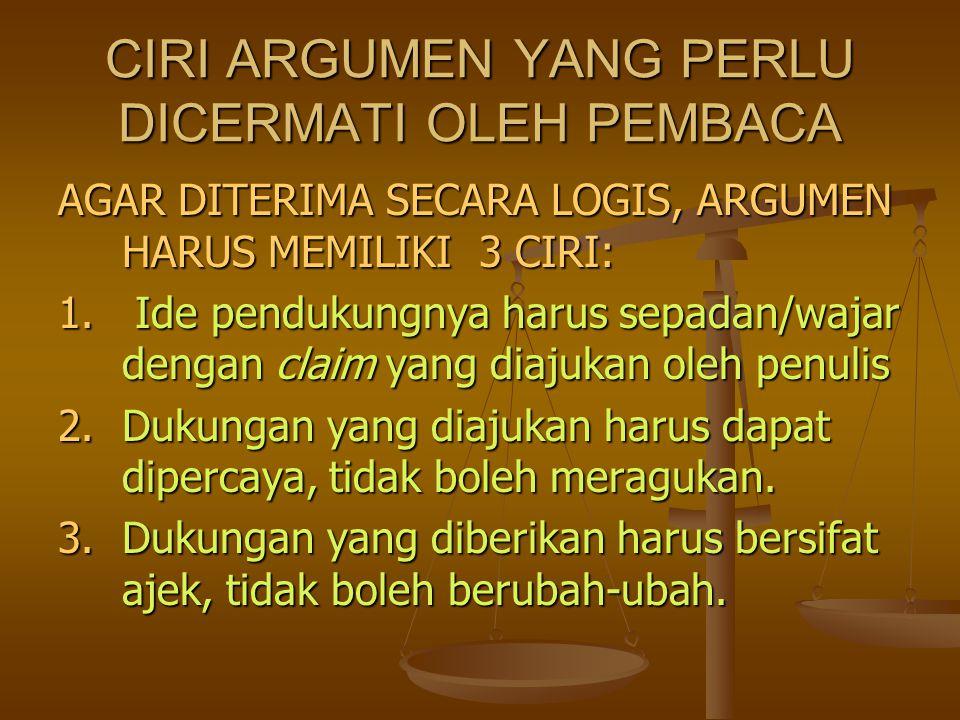 CIRI ARGUMEN YANG PERLU DICERMATI OLEH PEMBACA AGAR DITERIMA SECARA LOGIS, ARGUMEN HARUS MEMILIKI 3 CIRI: 1. Ide pendukungnya harus sepadan/wajar deng