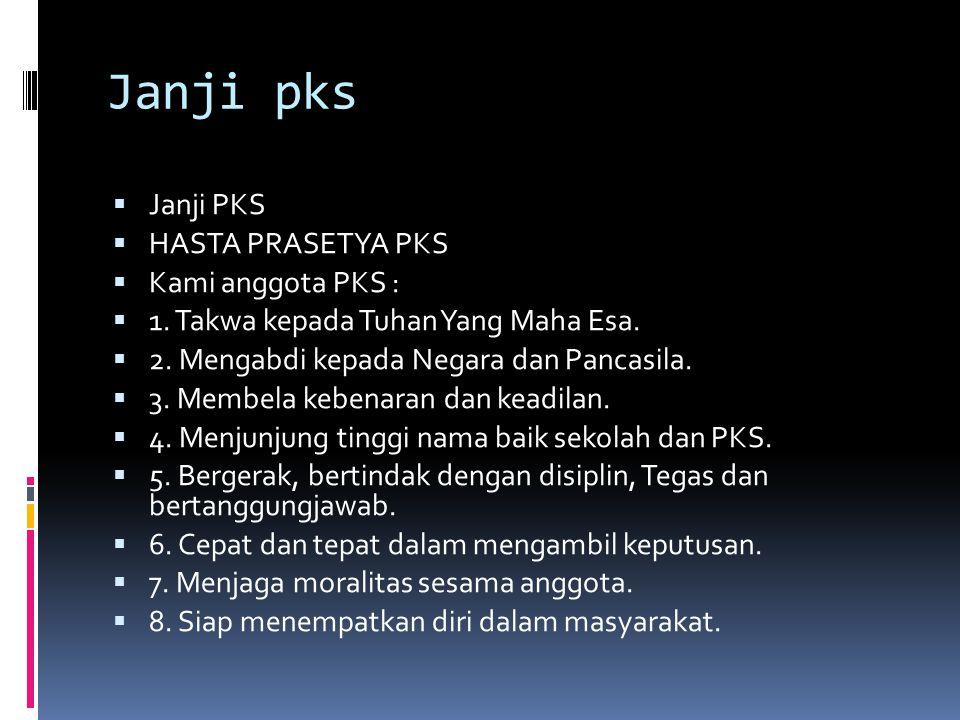 Janji pks  Janji PKS  HASTA PRASETYA PKS  Kami anggota PKS :  1. Takwa kepada Tuhan Yang Maha Esa.  2. Mengabdi kepada Negara dan Pancasila.  3.