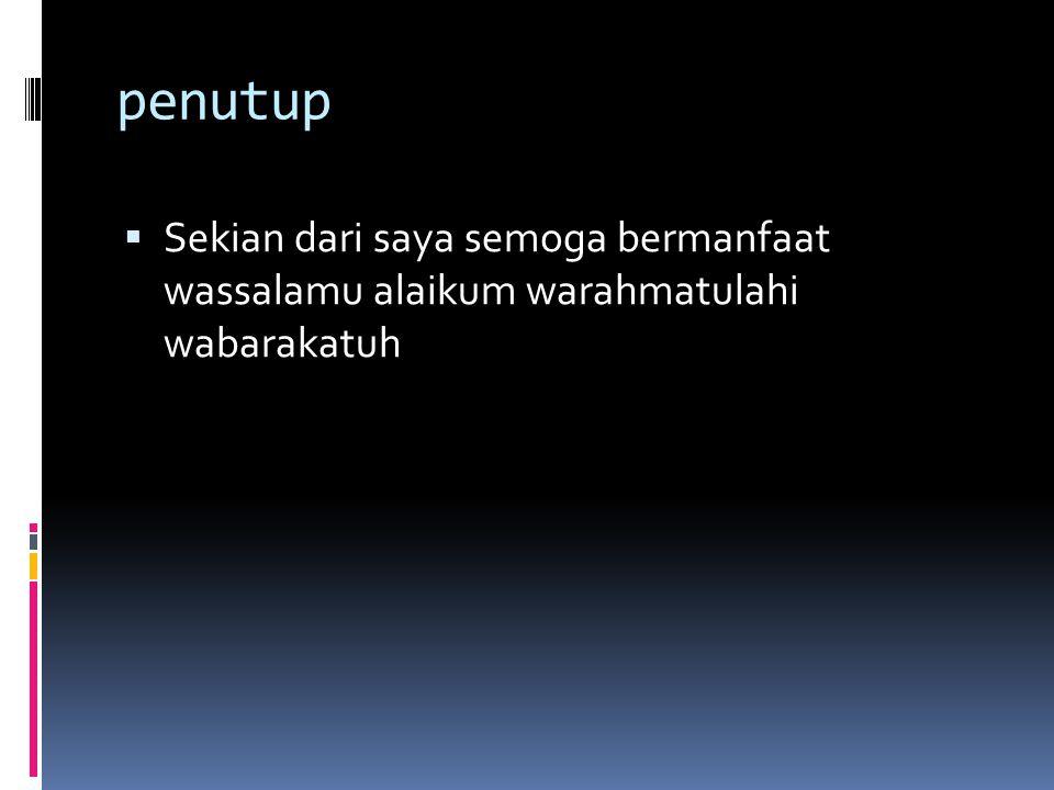 penutup  Sekian dari saya semoga bermanfaat wassalamu alaikum warahmatulahi wabarakatuh