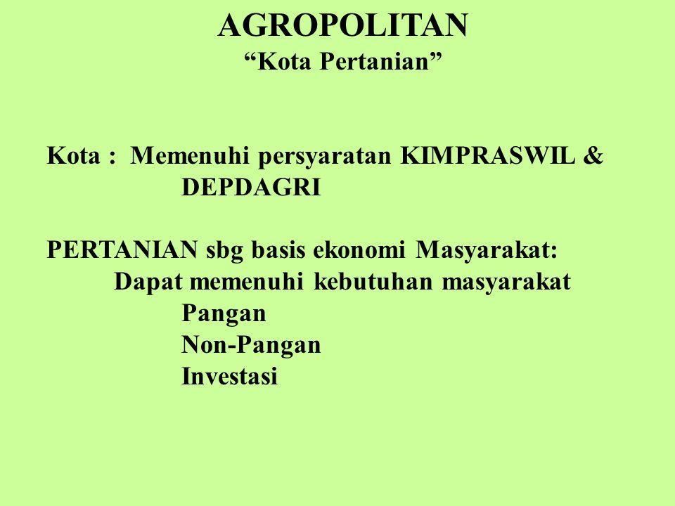 """AGROPOLITAN """"Kota Pertanian"""" Kota yang basis ekonomi MASYARAKAT-nya adalah sektor pertanian yg berkelanjutan: 1. Sektor Primer: Budidaya 2. Sektor Sek"""