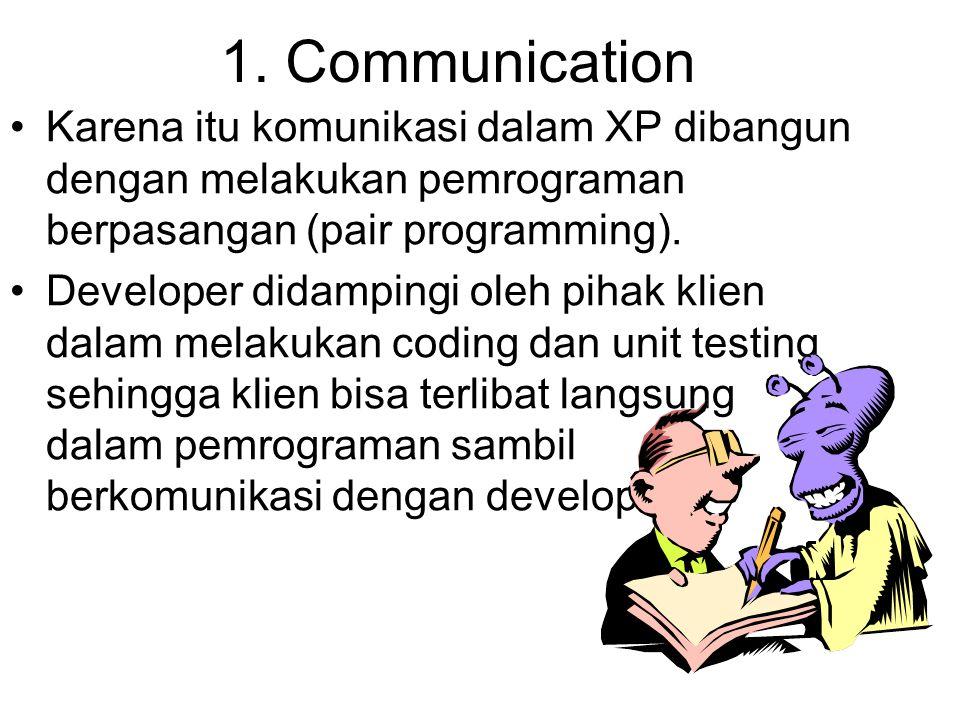 1. Communication Karena itu komunikasi dalam XP dibangun dengan melakukan pemrograman berpasangan (pair programming). Developer didampingi oleh pihak