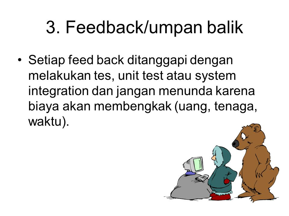 3. Feedback/umpan balik Setiap feed back ditanggapi dengan melakukan tes, unit test atau system integration dan jangan menunda karena biaya akan membe