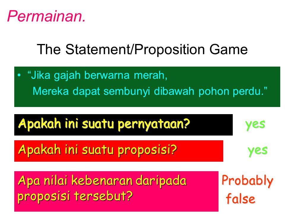 """The Statement/Proposition Game """"Jika gajah berwarna merah, Mereka dapat sembunyi dibawah pohon perdu."""" Apakah ini suatu pernyataan? yes Apakah ini sua"""