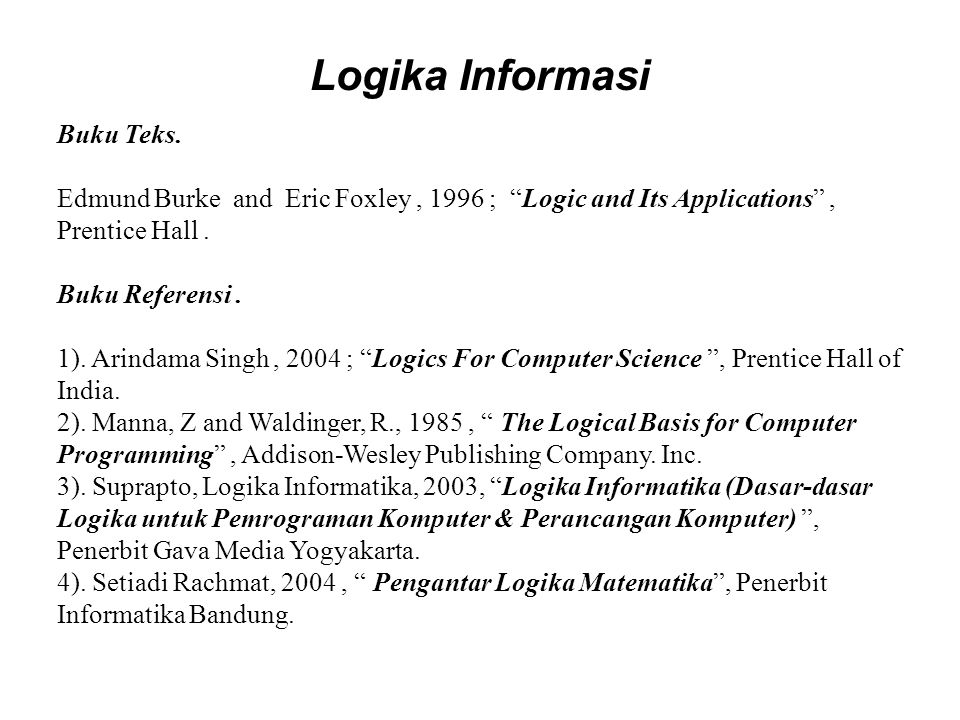 "Logika Informasi Buku Teks. Edmund Burke and Eric Foxley, 1996 ; ""Logic and Its Applications"", Prentice Hall. Buku Referensi. 1). Arindama Singh, 2004"