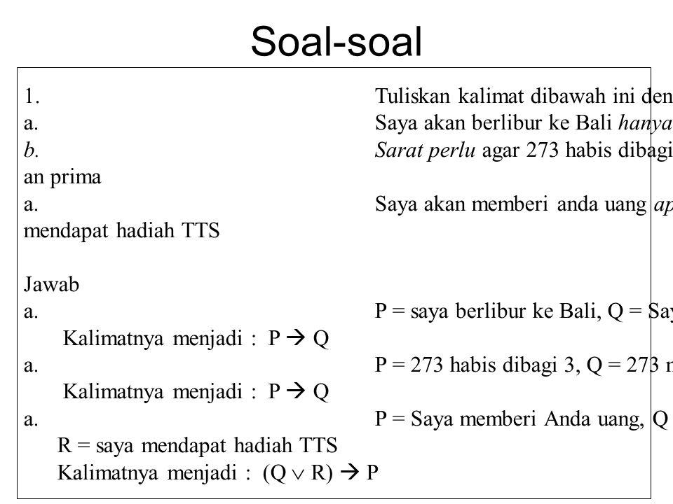 Soal-soal 1.Tuliskan kalimat dibawah ini dengan simbol logika a.Saya akan berlibur ke Bali hanya jika saya lulus ujian b.Sarat perlu agar 273 habis di
