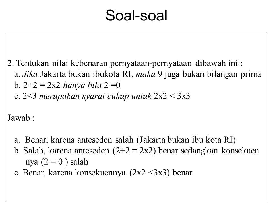 Soal-soal 2. Tentukan nilai kebenaran pernyataan-pernyataan dibawah ini : a. Jika Jakarta bukan ibukota RI, maka 9 juga bukan bilangan prima b. 2+2 =