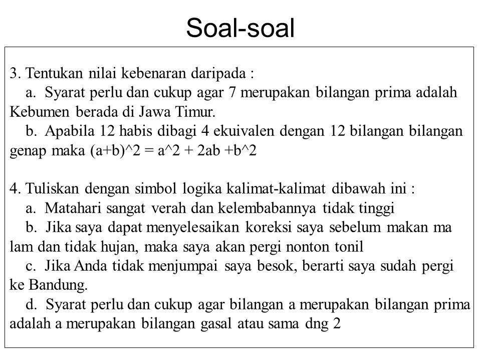Soal-soal 3. Tentukan nilai kebenaran daripada : a. Syarat perlu dan cukup agar 7 merupakan bilangan prima adalah Kebumen berada di Jawa Timur. b. Apa