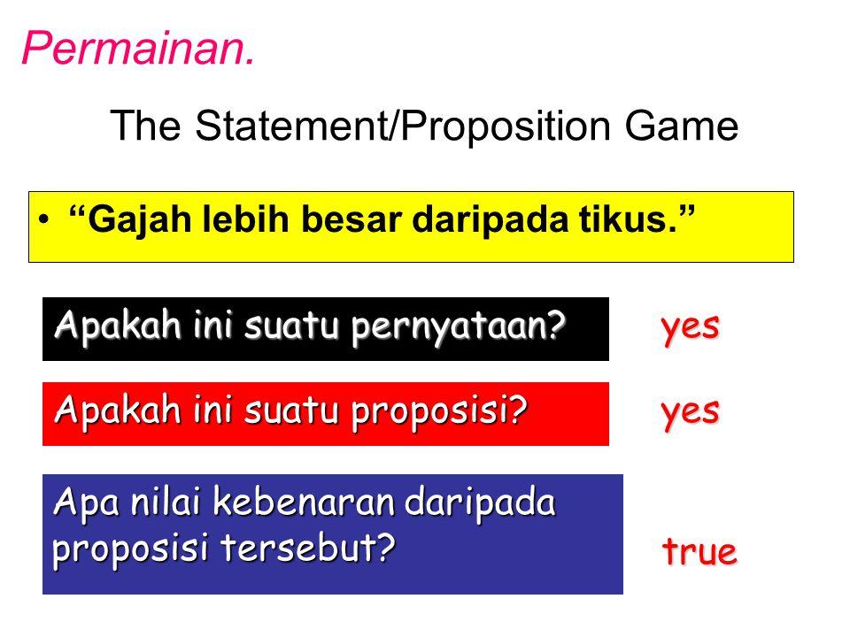 """The Statement/Proposition Game """"Gajah lebih besar daripada tikus."""" Apakah ini suatu pernyataan? yes Apakah ini suatu proposisi? yes Apa nilai kebenara"""