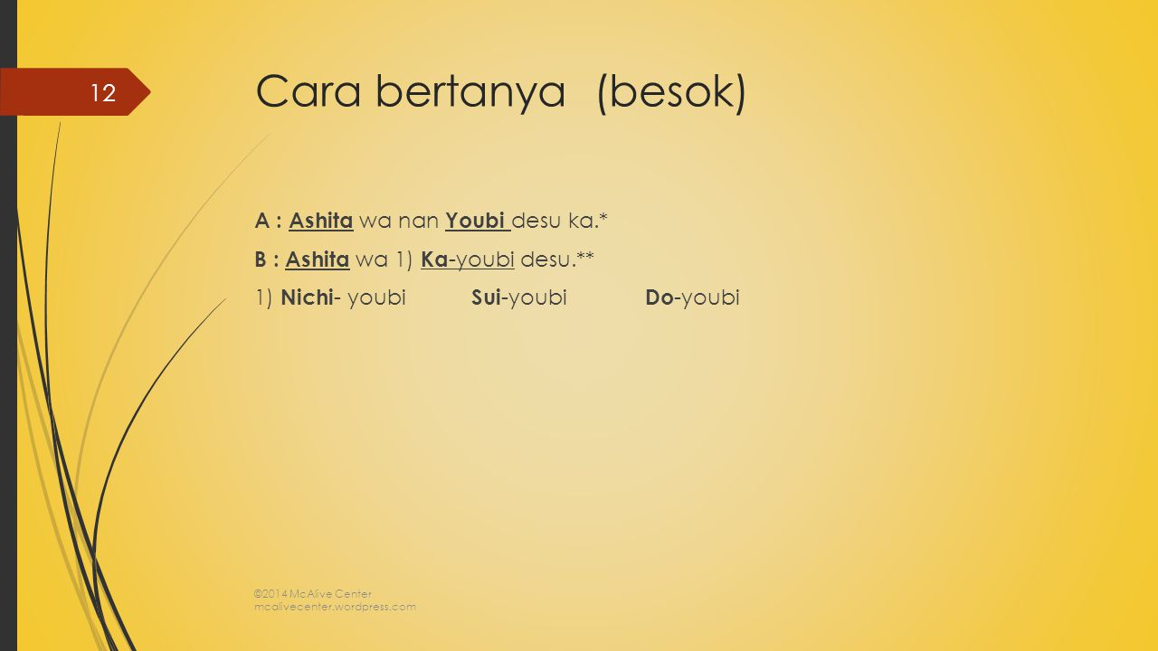Cara bertanya (besok) A : Ashita wa nan Youbi desu ka.* B : Ashita wa 1) Ka -youbi desu.** 1) Nichi - youbi Sui -youbi Do -youbi ©2014 McAlive Center mcalivecenter.wordpress.com 12