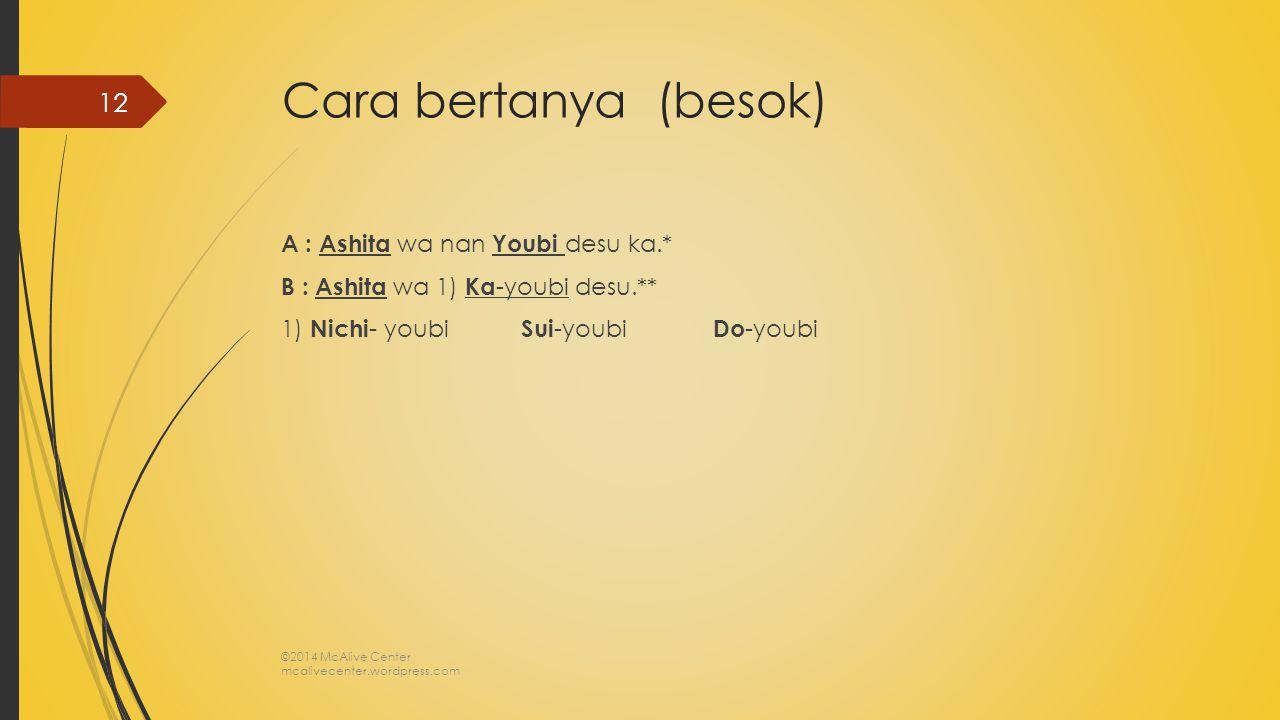 Cara bertanya (besok) A : Ashita wa nan Youbi desu ka.* B : Ashita wa 1) Ka -youbi desu.** 1) Nichi - youbi Sui -youbi Do -youbi ©2014 McAlive Center
