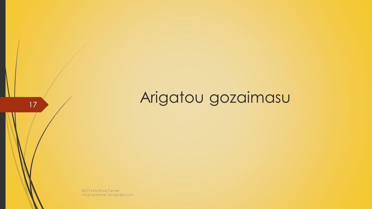 Arigatou gozaimasu ©2014 McAlive Center mcalivecenter.wordpress.com 17
