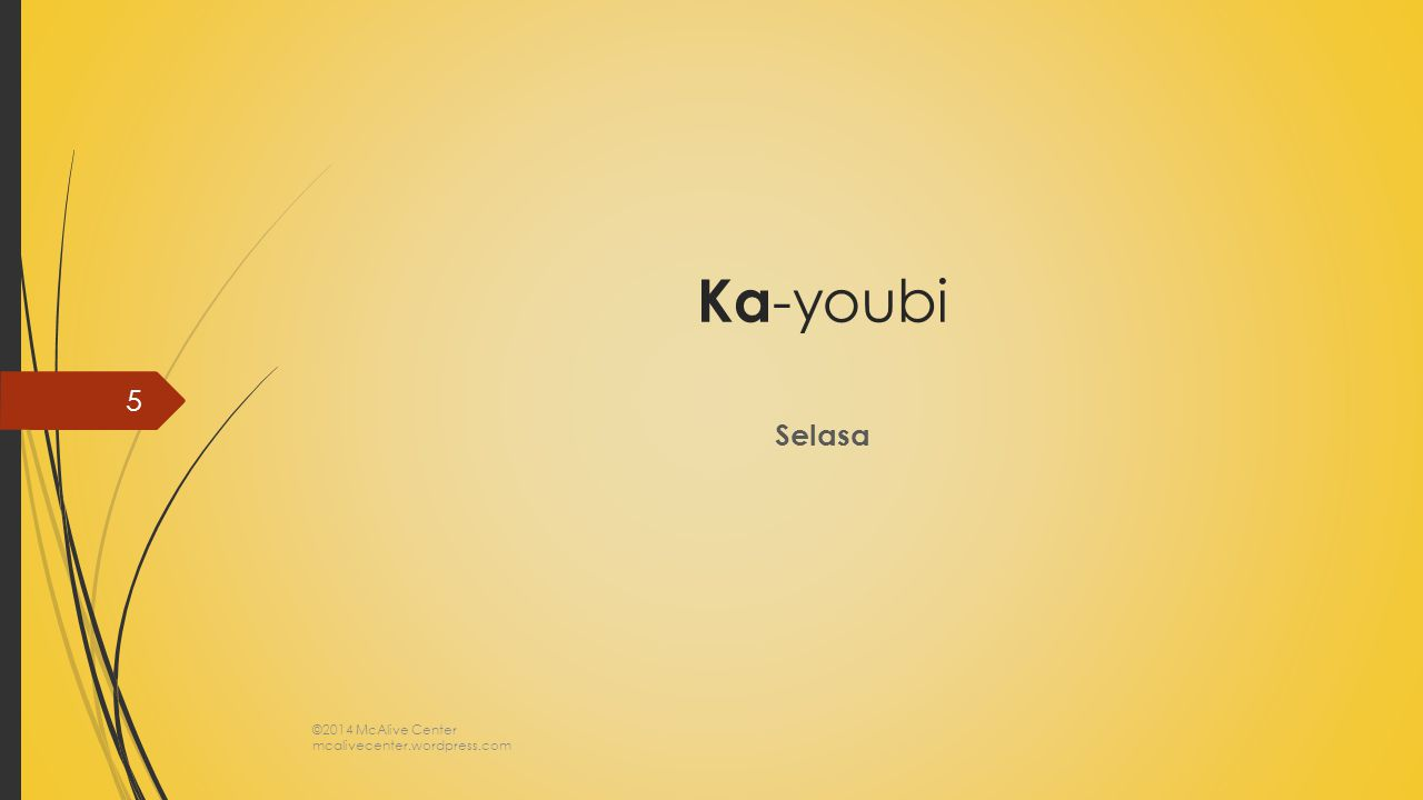 Ka -youbi Selasa ©2014 McAlive Center mcalivecenter.wordpress.com 5