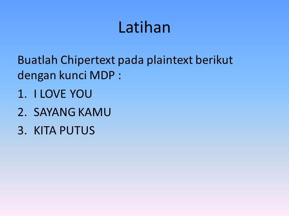 Latihan Buatlah Chipertext pada plaintext berikut dengan kunci MDP : 1.I LOVE YOU 2.SAYANG KAMU 3.KITA PUTUS