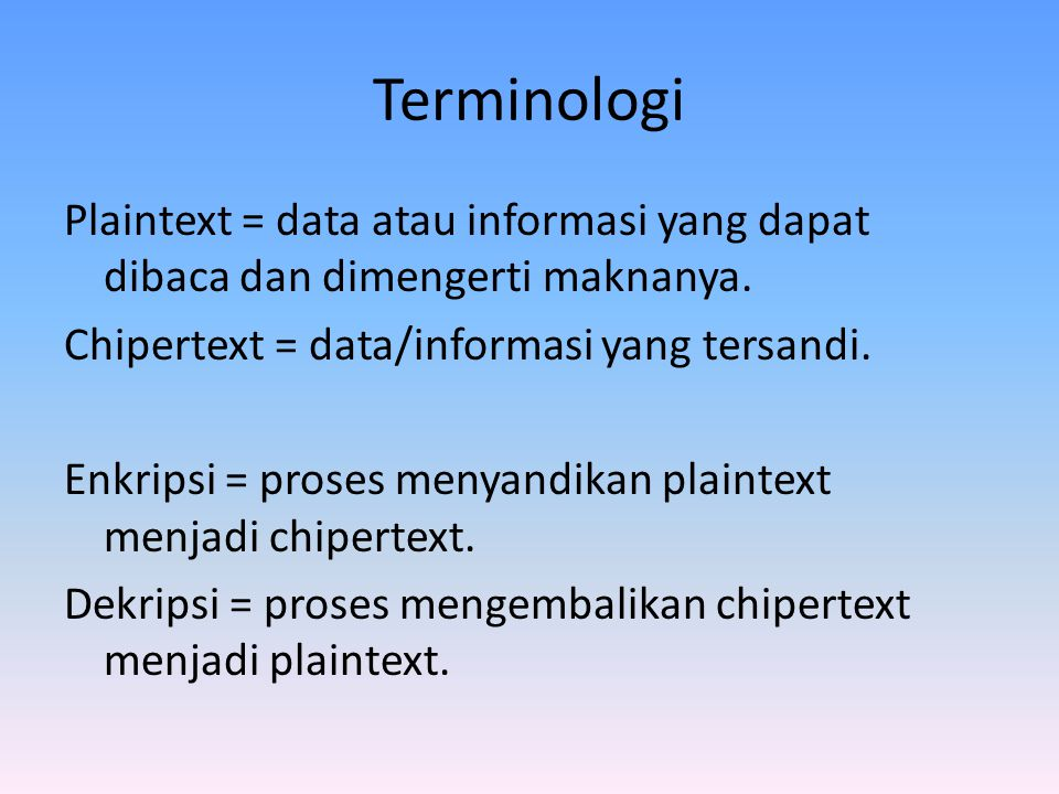 Terminologi Plaintext = data atau informasi yang dapat dibaca dan dimengerti maknanya. Chipertext = data/informasi yang tersandi. Enkripsi = proses me