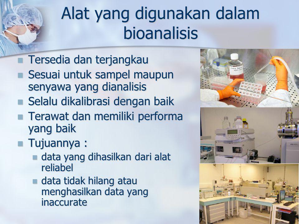 Alat yang digunakan dalam bioanalisis Tersedia dan terjangkau Tersedia dan terjangkau Sesuai untuk sampel maupun senyawa yang dianalisis Sesuai untuk sampel maupun senyawa yang dianalisis Selalu dikalibrasi dengan baik Selalu dikalibrasi dengan baik Terawat dan memiliki performa yang baik Terawat dan memiliki performa yang baik Tujuannya : Tujuannya : data yang dihasilkan dari alat reliabel data yang dihasilkan dari alat reliabel data tidak hilang atau menghasilkan data yang inaccurate data tidak hilang atau menghasilkan data yang inaccurate