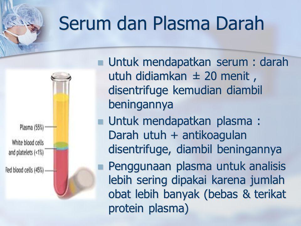 Serum dan Plasma Darah Untuk mendapatkan serum : darah utuh didiamkan ± 20 menit, disentrifuge kemudian diambil beningannya Untuk mendapatkan serum : darah utuh didiamkan ± 20 menit, disentrifuge kemudian diambil beningannya Untuk mendapatkan plasma : Darah utuh + antikoagulan disentrifuge, diambil beningannya Untuk mendapatkan plasma : Darah utuh + antikoagulan disentrifuge, diambil beningannya Penggunaan plasma untuk analisis lebih sering dipakai karena jumlah obat lebih banyak (bebas & terikat protein plasma) Penggunaan plasma untuk analisis lebih sering dipakai karena jumlah obat lebih banyak (bebas & terikat protein plasma)