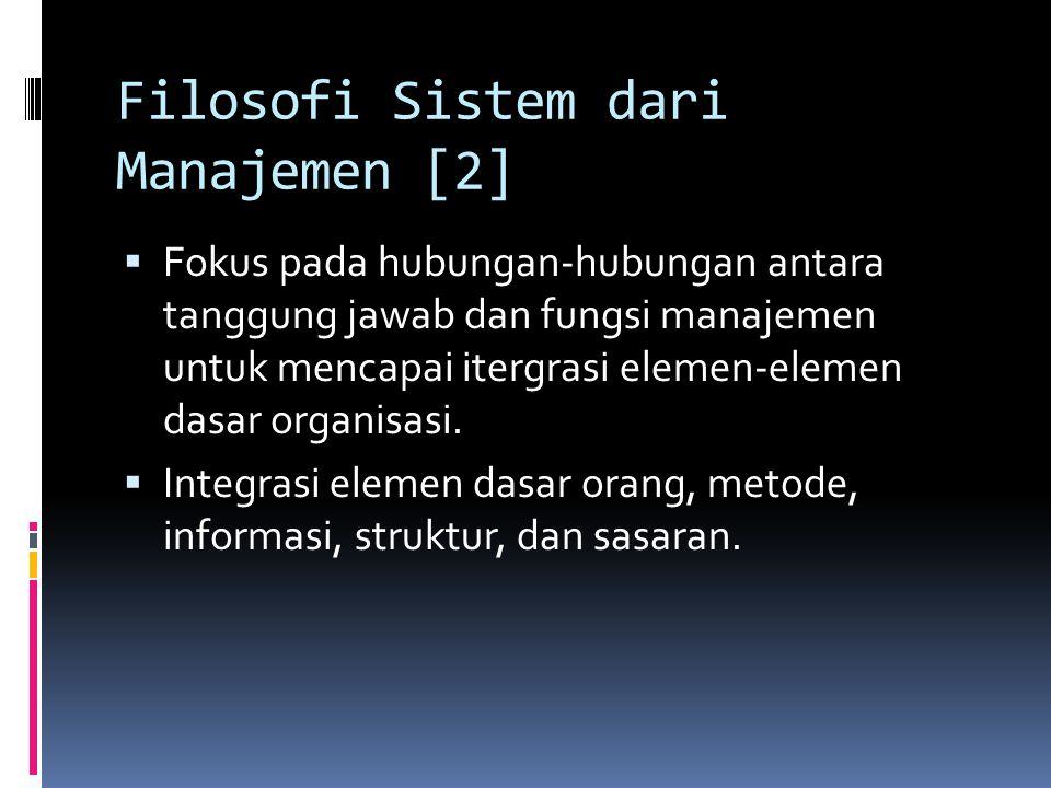 Filosofi Sistem dari Manajemen [2]  Fokus pada hubungan-hubungan antara tanggung jawab dan fungsi manajemen untuk mencapai itergrasi elemen-elemen da
