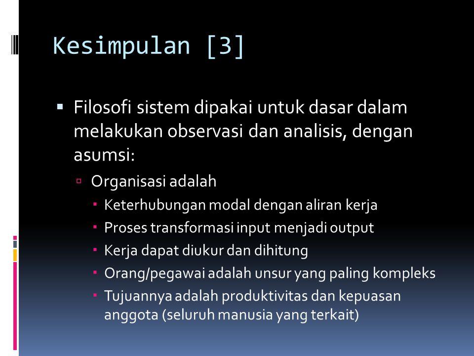 Kesimpulan [3]  Filosofi sistem dipakai untuk dasar dalam melakukan observasi dan analisis, dengan asumsi:  Organisasi adalah  Keterhubungan modal