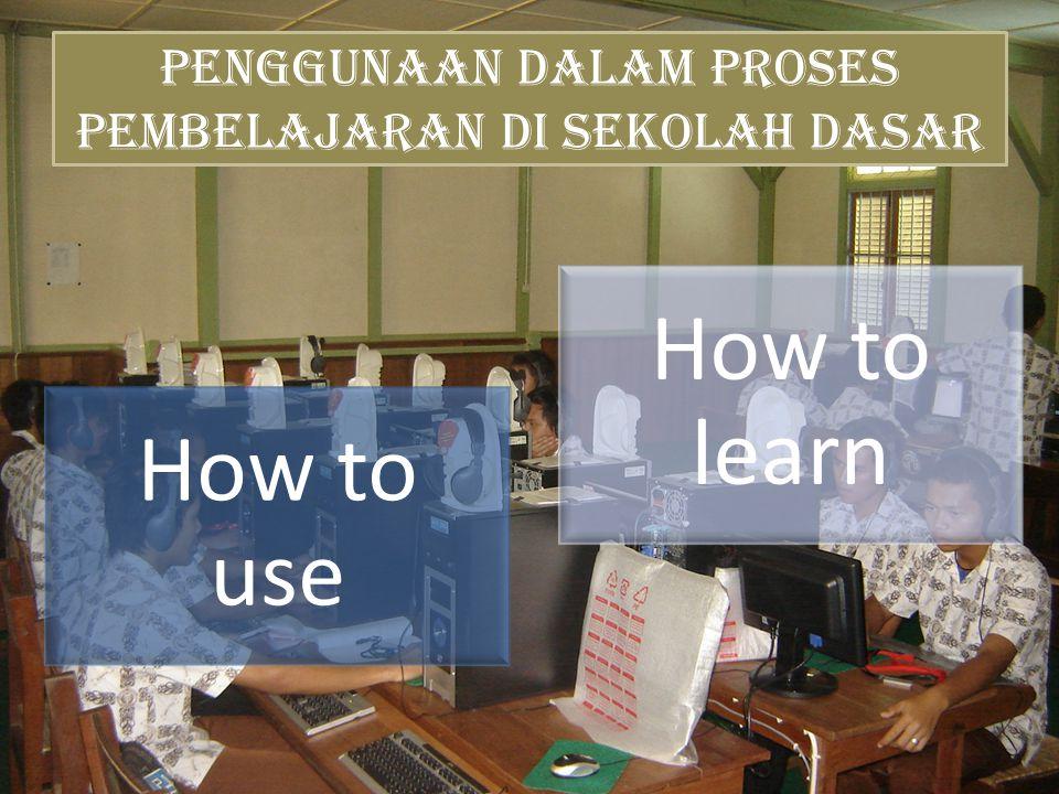 Penggunaan dalam Proses Pembelajaran di Sekolah Dasar How to use How to learn