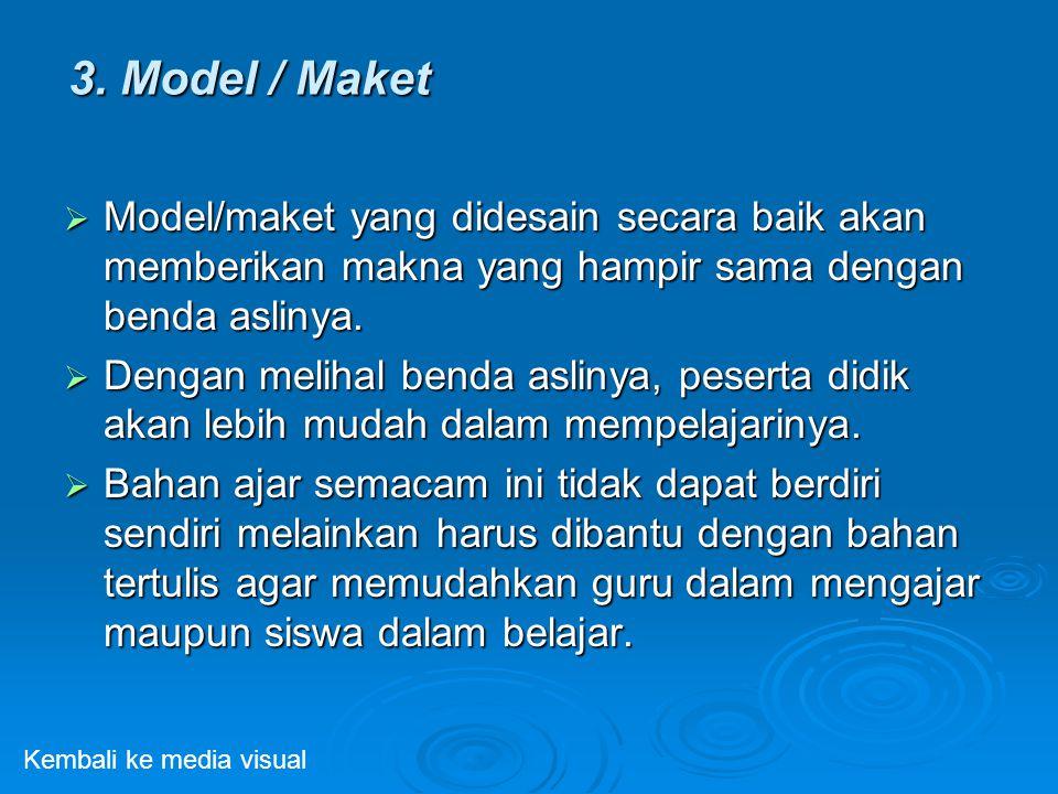 3. Model / Maket  Model/maket yang didesain secara baik akan memberikan makna yang hampir sama dengan benda aslinya.  Dengan melihal benda aslinya,