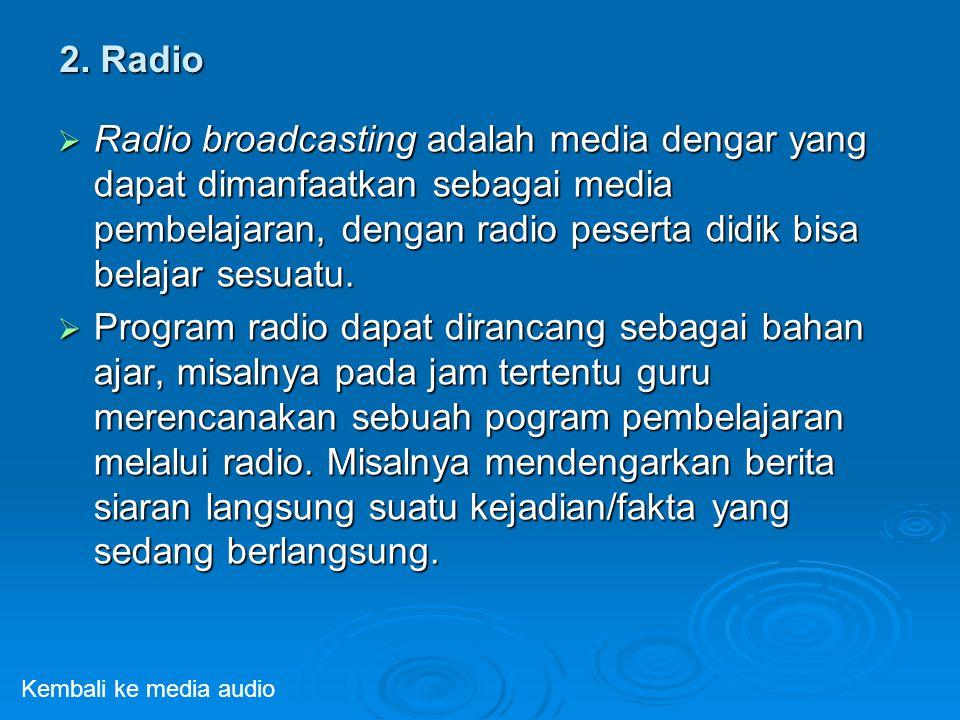 2. Radio  Radio broadcasting adalah media dengar yang dapat dimanfaatkan sebagai media pembelajaran, dengan radio peserta didik bisa belajar sesuatu.