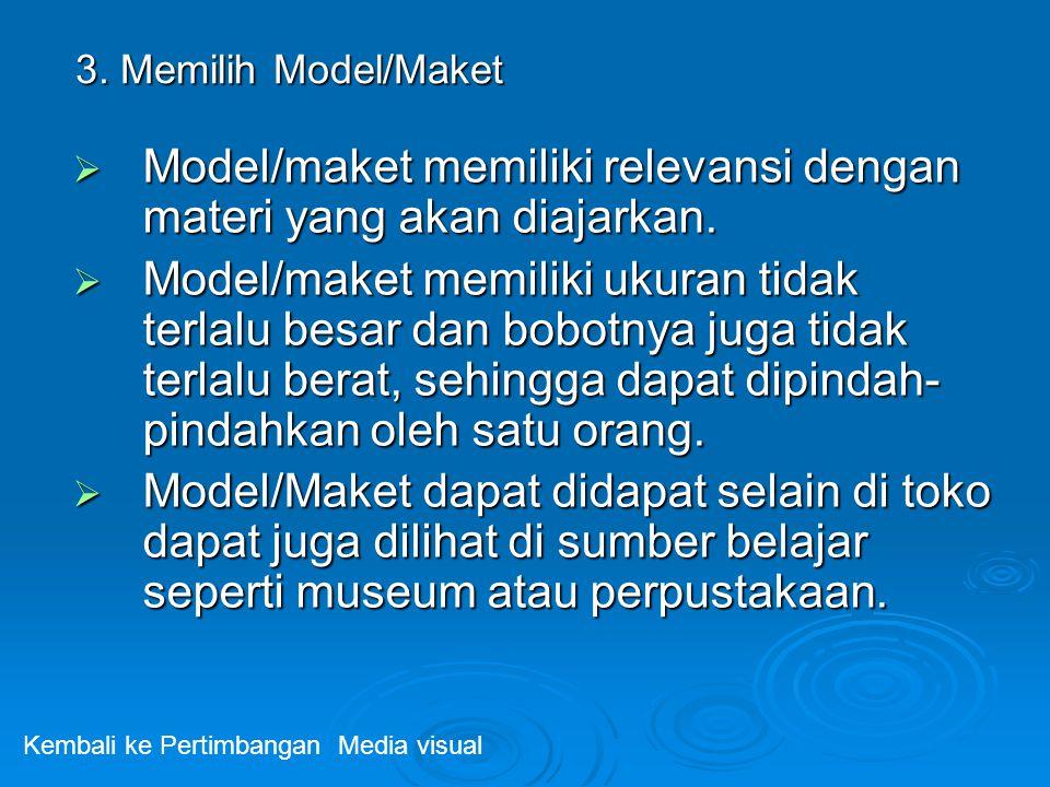 3. Memilih Model/Maket  Model/maket memiliki relevansi dengan materi yang akan diajarkan.  Model/maket memiliki ukuran tidak terlalu besar dan bobot