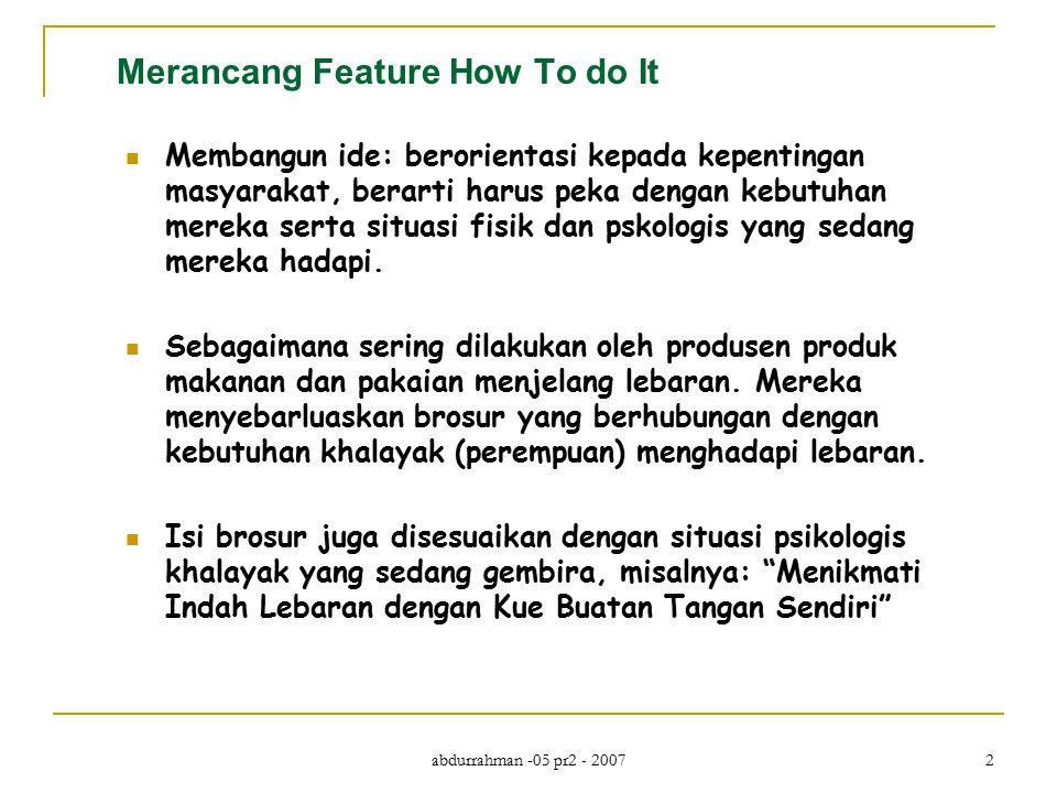 abdurrahman -05 pr2 - 2007 2 Merancang Feature How To do It Membangun ide: berorientasi kepada kepentingan masyarakat, berarti harus peka dengan kebutuhan mereka serta situasi fisik dan pskologis yang sedang mereka hadapi.