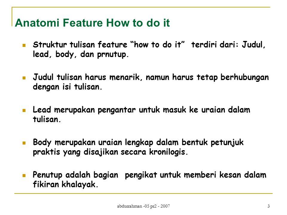 abdurrahman -05 pr2 - 2007 4 Latihan Silakan Anda menulis satu tulisan feature how to do it , berupa tips tentang apa saja yang menurut Anda menarik untuk kepentingan khalayak.