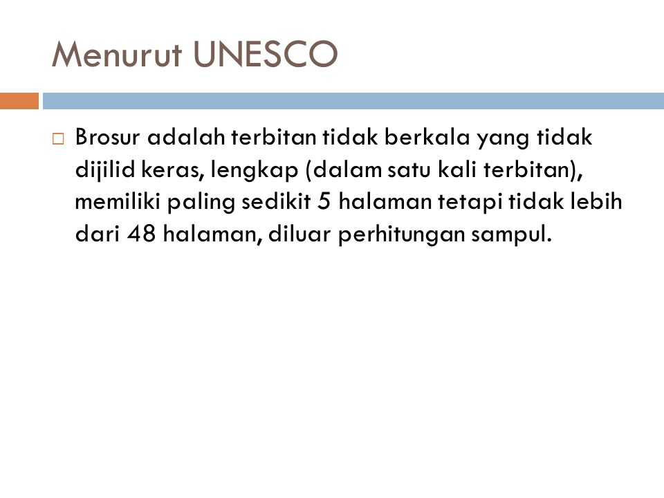 Menurut UNESCO  Brosur adalah terbitan tidak berkala yang tidak dijilid keras, lengkap (dalam satu kali terbitan), memiliki paling sedikit 5 halaman tetapi tidak lebih dari 48 halaman, diluar perhitungan sampul.