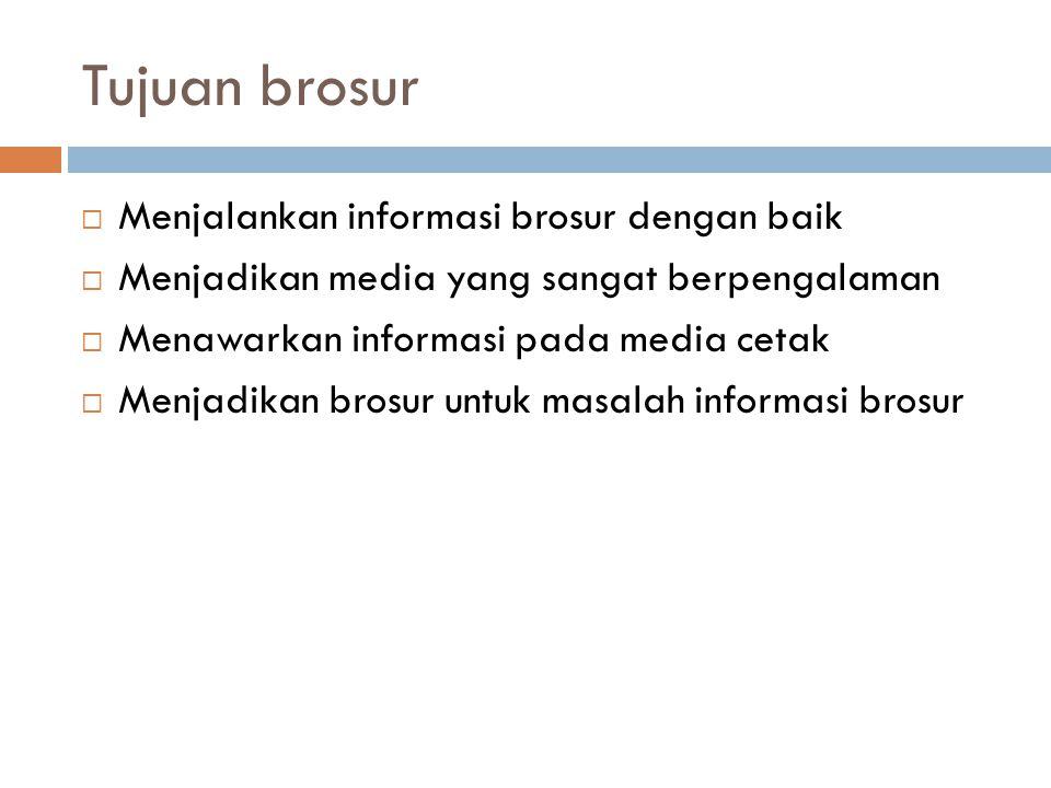 Tujuan brosur  Menjalankan informasi brosur dengan baik  Menjadikan media yang sangat berpengalaman  Menawarkan informasi pada media cetak  Menjadikan brosur untuk masalah informasi brosur