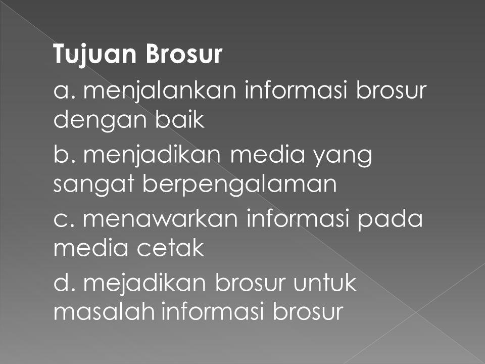 Tujuan Brosur a. menjalankan informasi brosur dengan baik b. menjadikan media yang sangat berpengalaman c. menawarkan informasi pada media cetak d. me