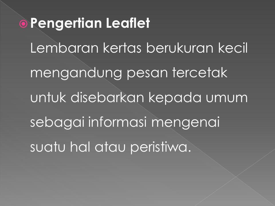  Pengertian Leaflet Lembaran kertas berukuran kecil mengandung pesan tercetak untuk disebarkan kepada umum sebagai informasi mengenai suatu hal atau