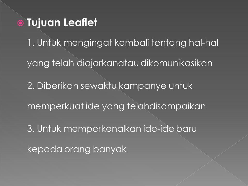  Tujuan Leaflet 1. Untuk mengingat kembali tentang hal-hal yang telah diajarkanatau dikomunikasikan 2. Diberikan sewaktu kampanye untuk memperkuat id