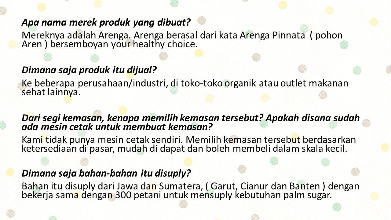 Apa nama merek produk yang dibuat? Mereknya adalah Arenga. Arenga berasal dari kata Arenga Pinnata ( pohon Aren ) bersemboyan your healthy choice. Dim